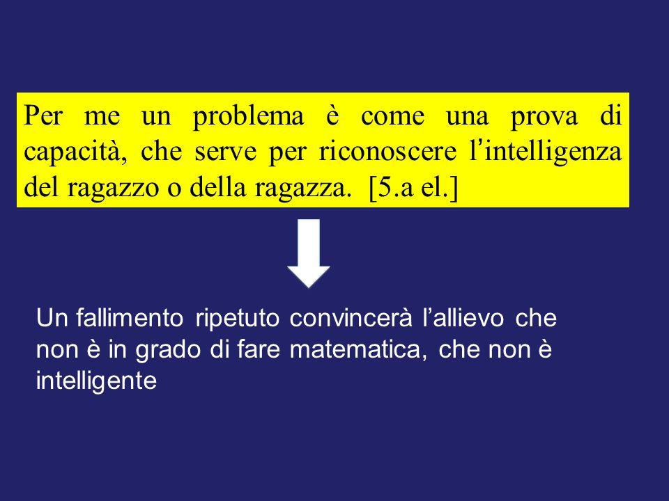 Per me un problema è come una prova di capacità, che serve per riconoscere l'intelligenza del ragazzo o della ragazza. [5.a el.]